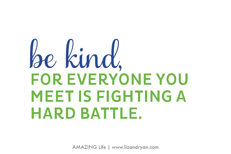 be kind remember everyone you meet is fighting a hard battle